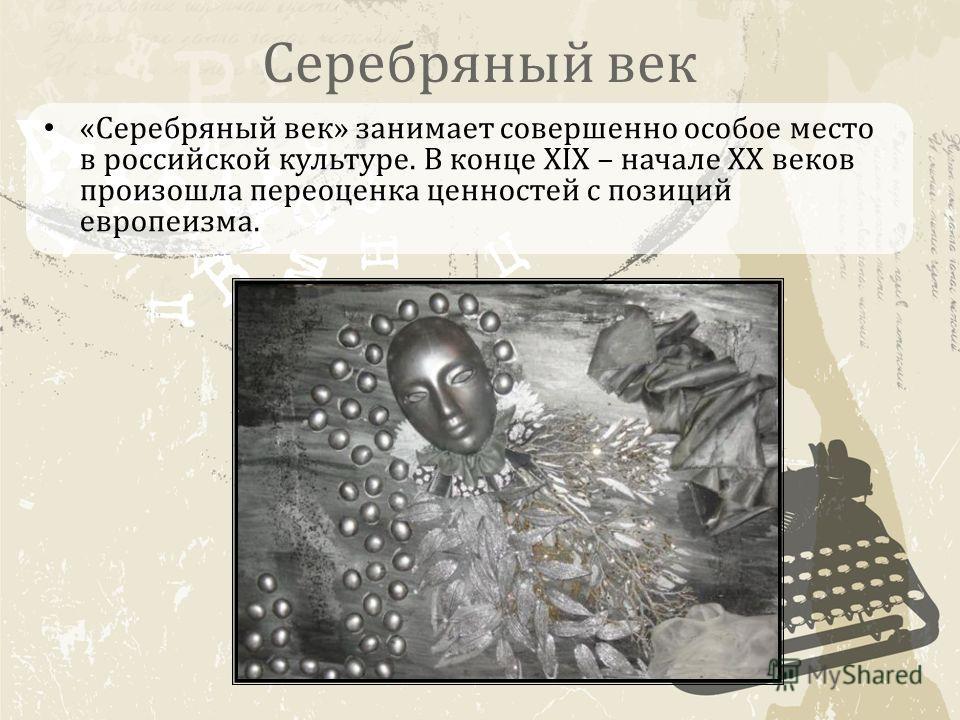 Серебряный век «Серебряный век» занимает совершенно особое место в российской культуре. В конце XIX – начале XX веков произошла переоценка ценностей с позиций европеизма.