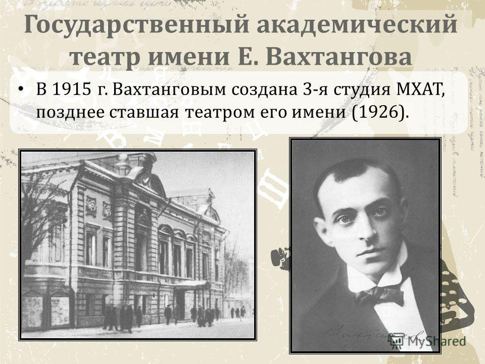 Государственный академический театр имени Е. Вахтангова В 1915 г. Вахтанговым создана 3-я студия МХАТ, позднее ставшая театром его имени (1926).