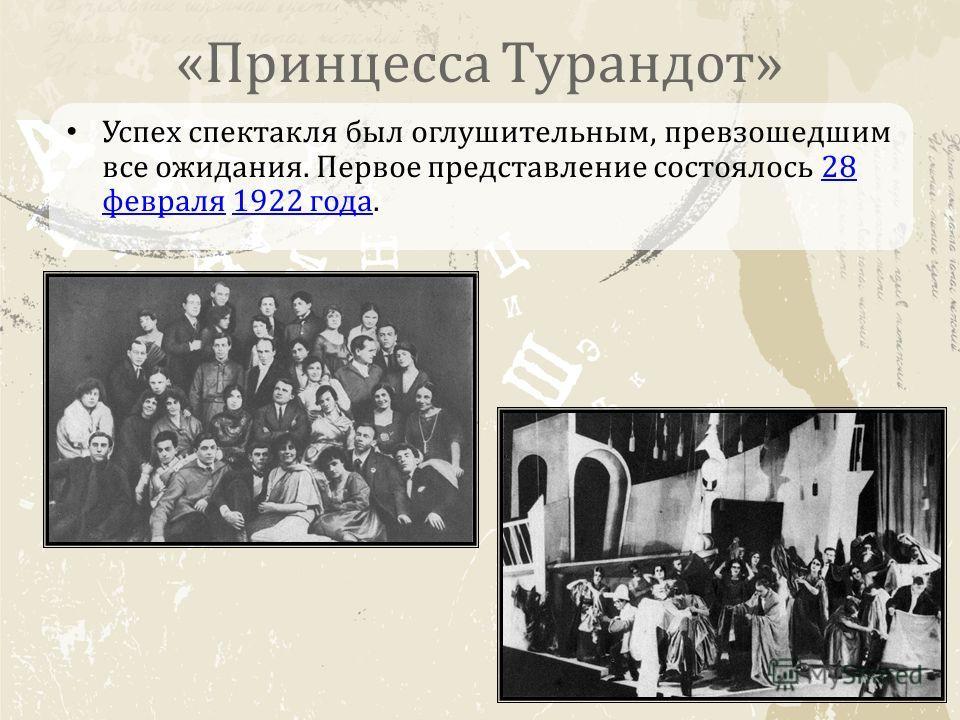 «Принцесса Турандот» Успех спектакля был оглушительным, превзошедшим все ожидания. Первое представление состоялось 28 февраля 1922 года.28 февраля 1922 года