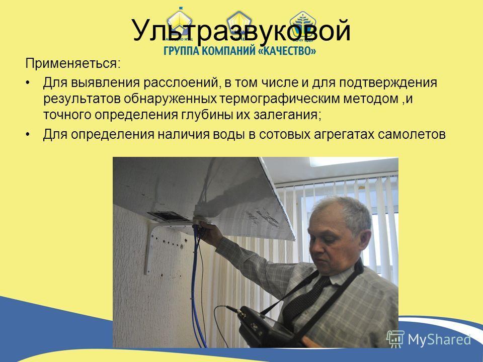 Ультразвуковой Применяеться: Для выявления расслоений, в том числе и для подтверждения результатов обнаруженных термографическим методом,и точного определения глубины их залегания; Для определения наличия воды в сотовых агрегатах самолетов