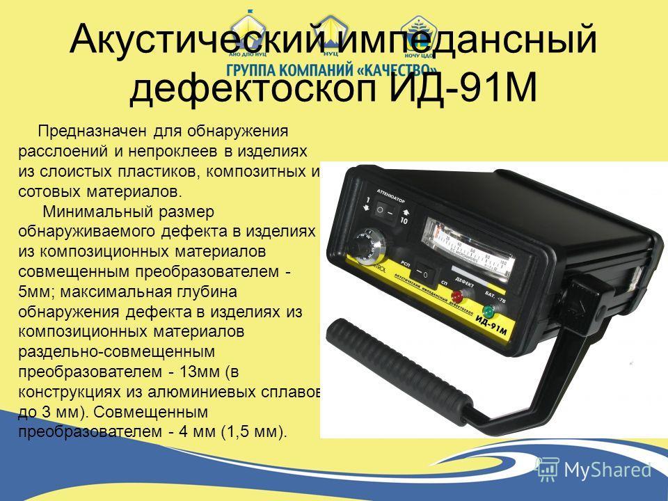 Акустический импедансный дефектоскоп ИД-91М Предназначен для обнаружения расслоений и непроклеев в изделиях из слоистых пластиков, композитных и сотовых материалов. Минимальный размер обнаруживаемого дефекта в изделиях из композиционных материалов со