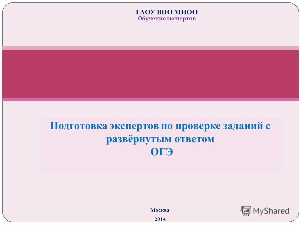 Подготовка экспертов по проверке заданий с развёрнутым ответом ОГЭ Москва 2014 ГАОУ ВПО МИОО Обучение экспертов