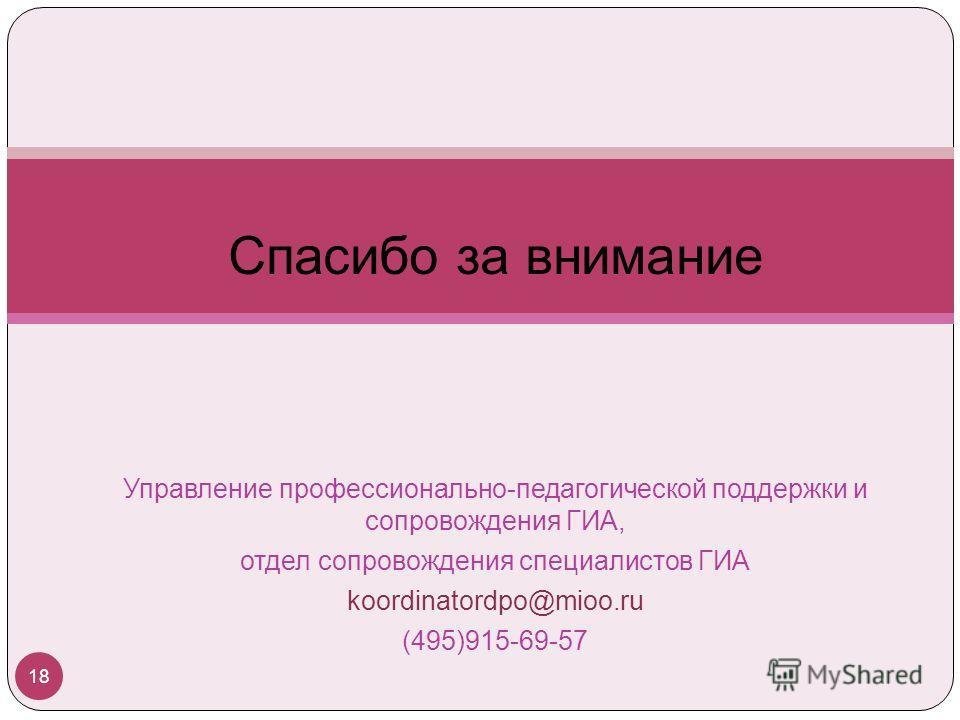 Спасибо за внимание Управление профессионально-педагогической поддержки и сопровождения ГИА, отдел сопровождения специалистов ГИА koordinatordpo@mioo.ru (495)915-69-57 18