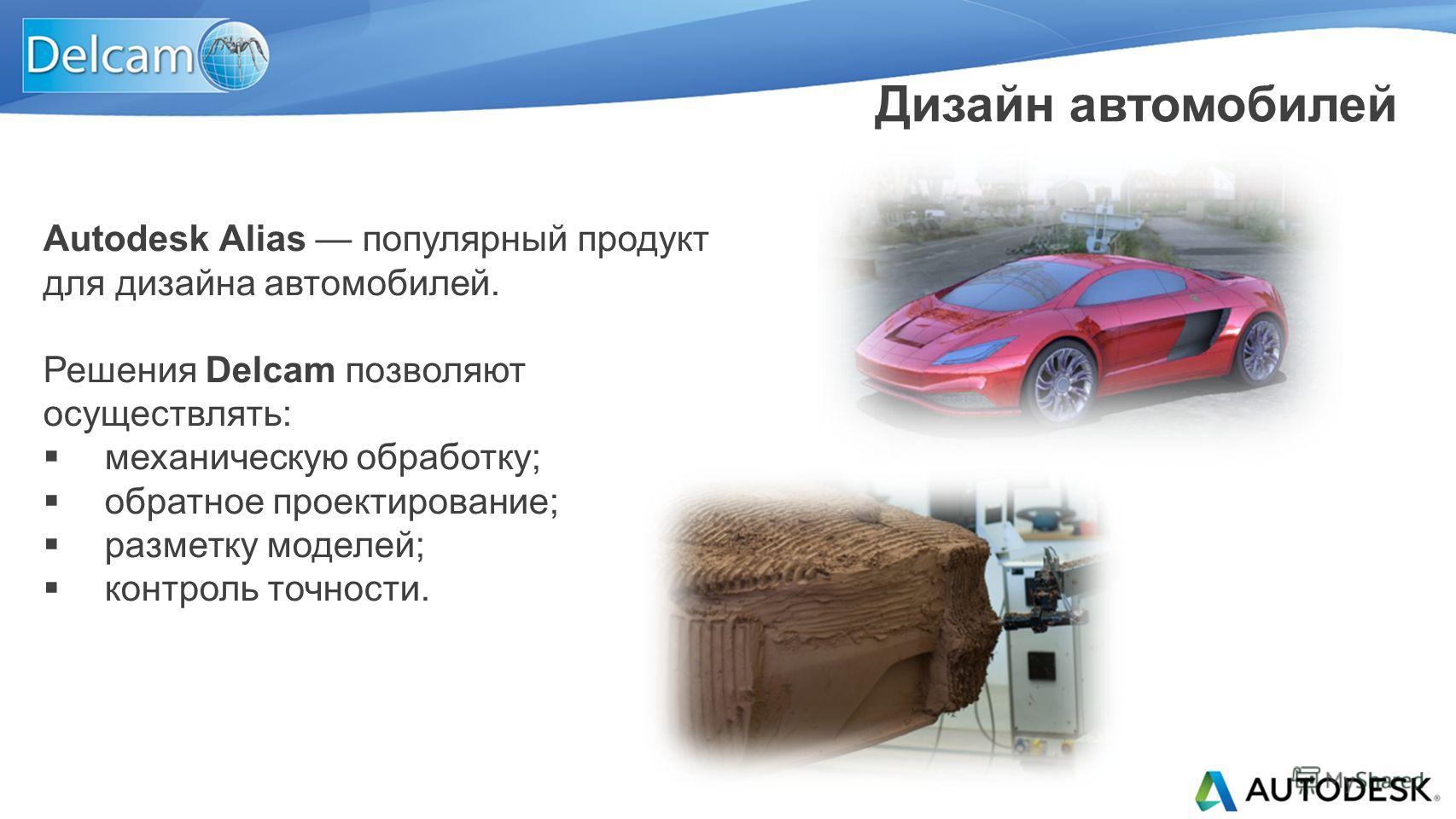 Autodesk Alias популярный продукт для дизайна автомобилей. Решения Delcam позволяют осуществлять: механическую обработку; обратное проектирование; разметку моделей; контроль точности. Дизайн автомобилей