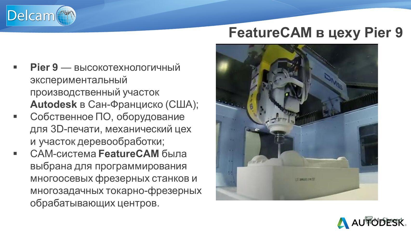 Pier 9 высокотехнологичный экспериментальный производственный участок Autodesk в Сан-Франциско (США); Собственное ПО, оборудование для 3D-печати, механический цех и участок деревообработки; CAM-система FeatureCAM была выбрана для программирования мно