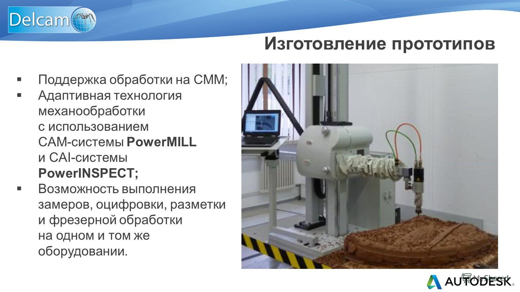 Поддержка обработки на СММ; Адаптивная технология механообработки с использованием CAM-системы PowerMILL и CAI-системы PowerINSPECT; Возможность выполнения замеров, оцифровки, разметки и фрезерной обработки на одном и том же оборудовании. Изготовлени