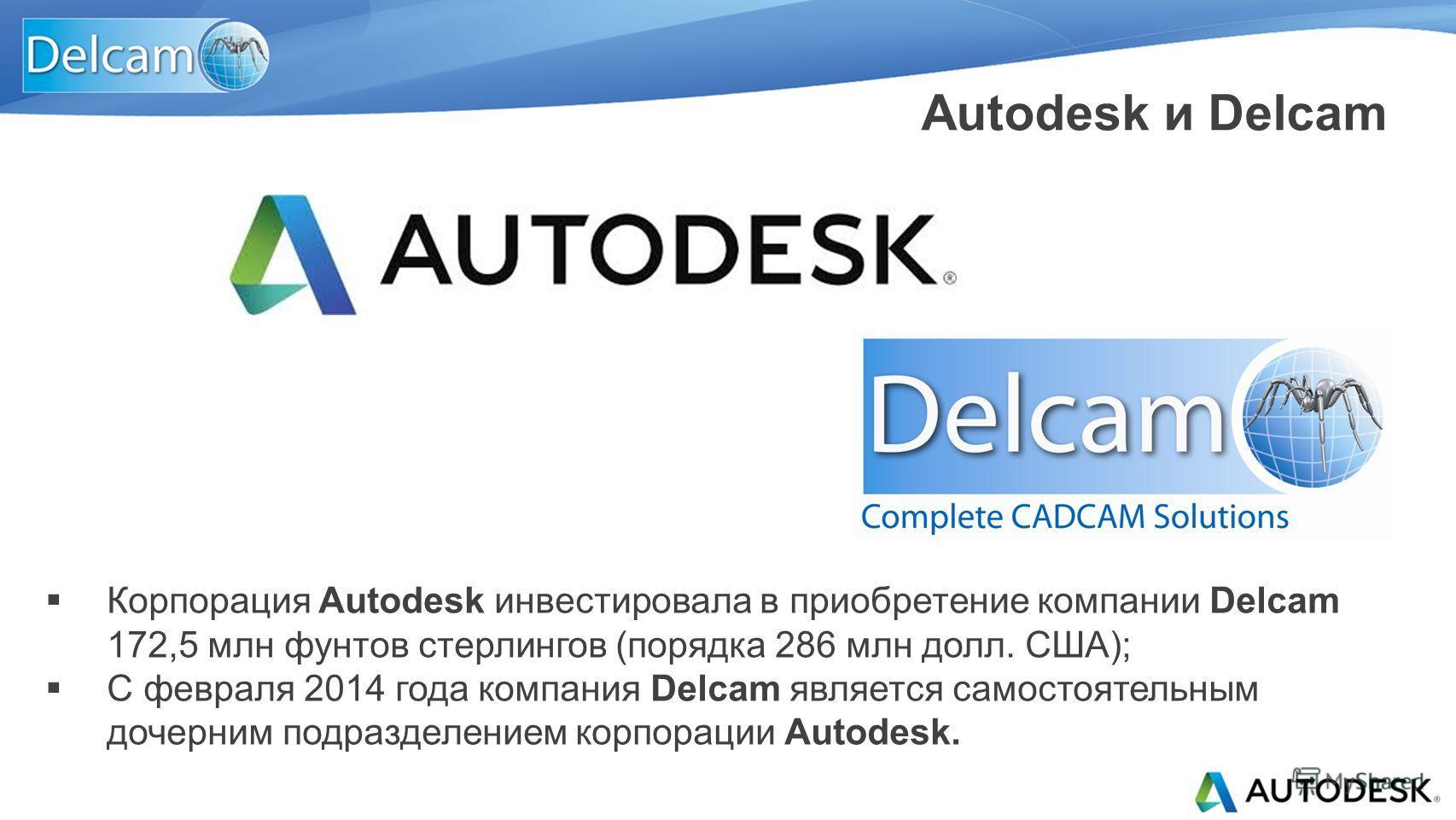 Корпорация Autodesk инвестировала в приобретение компании Delcam 172,5 млн фунтов стерлингов (порядка 286 млн долл. США); С февраля 2014 года компания Delcam является самостоятельным дочерним подразделением корпорации Autodesk. Autodesk и Delcam