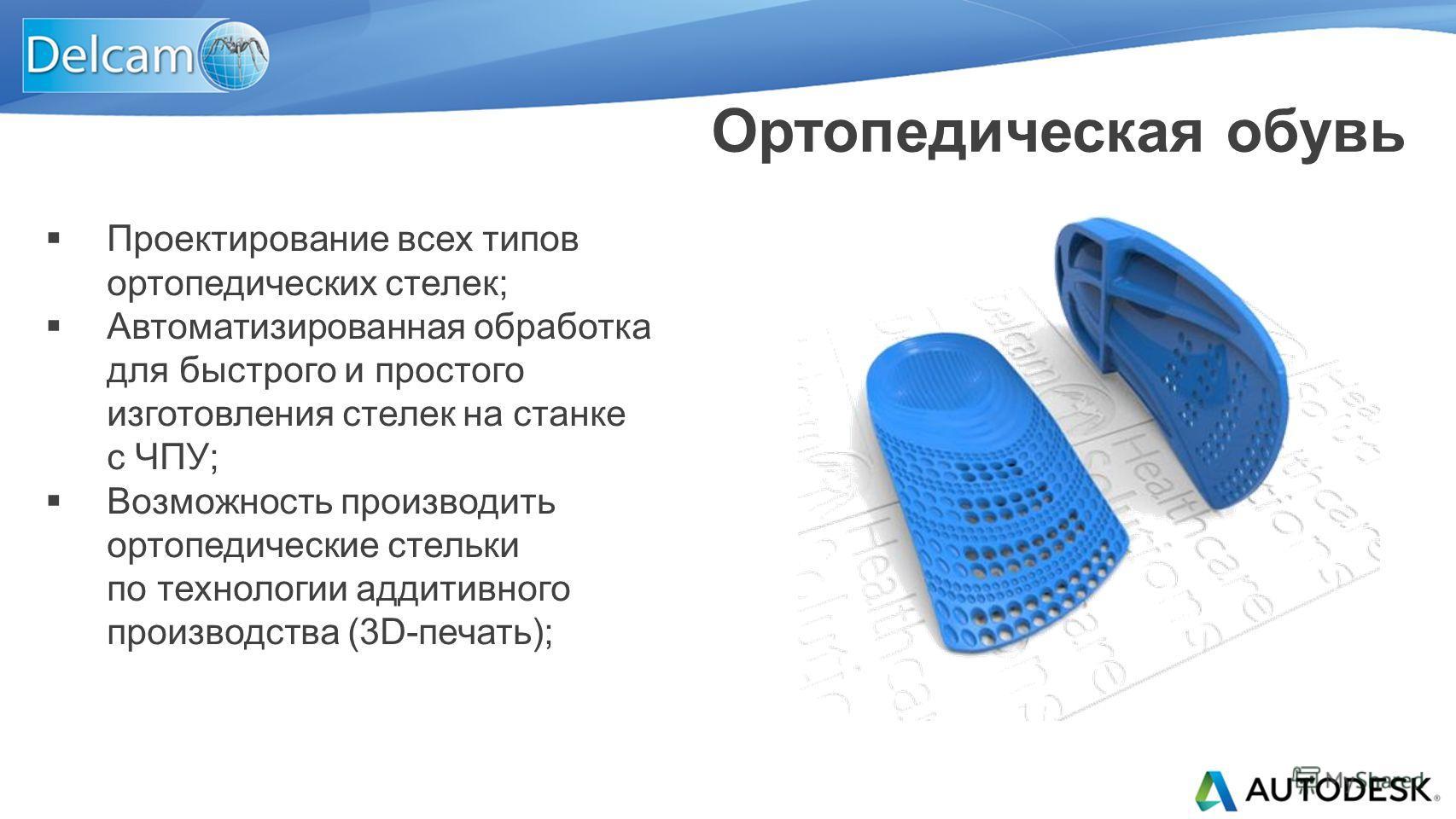 Проектирование всех типов ортопедических стелек; Автоматизированная обработка для быстрого и простого изготовления стелек на станке с ЧПУ; Возможность производить ортопедические стельки по технологии аддитивного производства (3D-печать); Ортопедическ