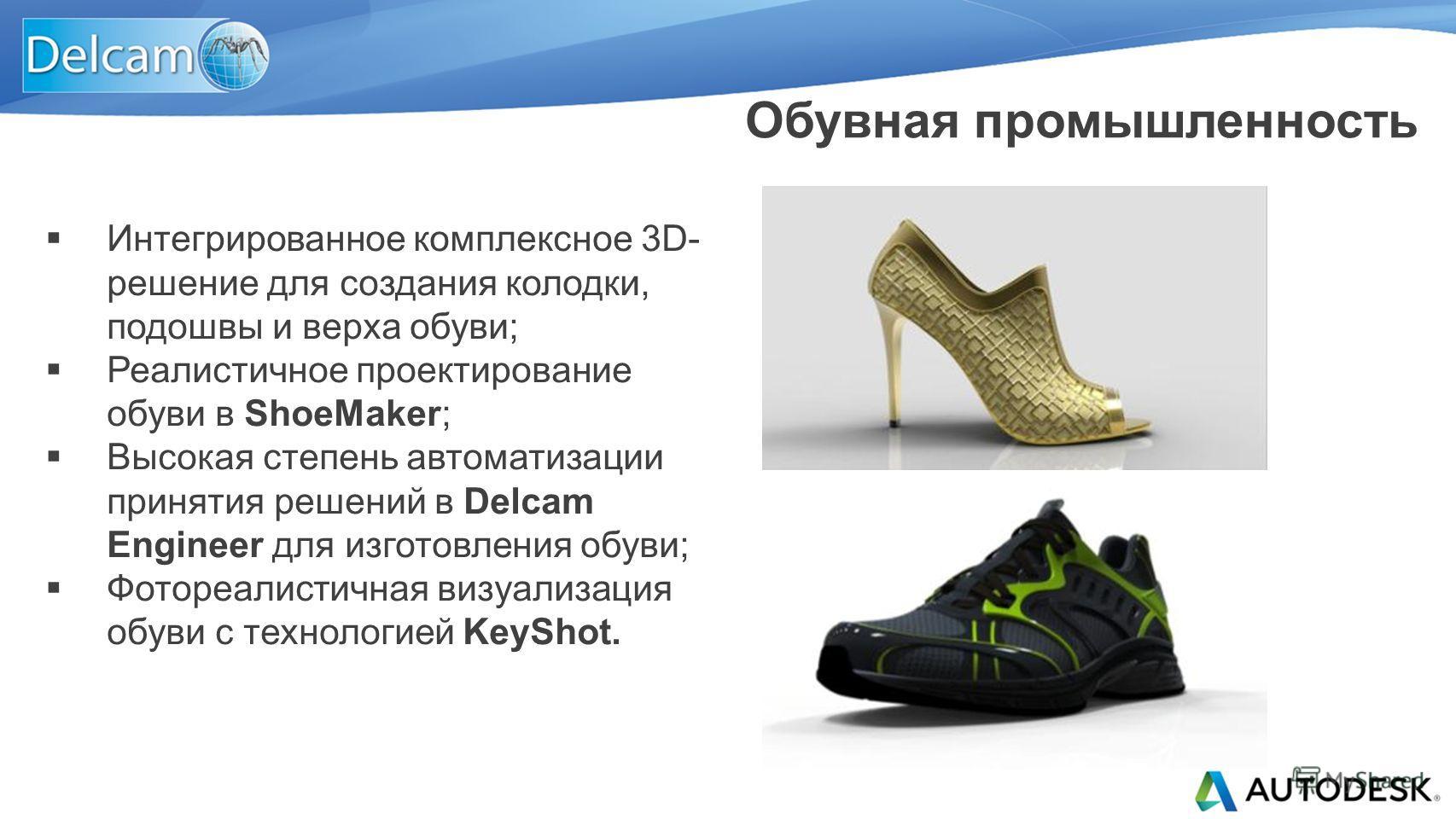 Интегрированное комплексное 3D- решение для создания колодки, подошвы и верха обуви; Реалистичное проектирование обуви в ShoeMaker; Высокая степень автоматизации принятия решений в Delcam Engineer для изготовления обуви; Фотореалистичная визуализация