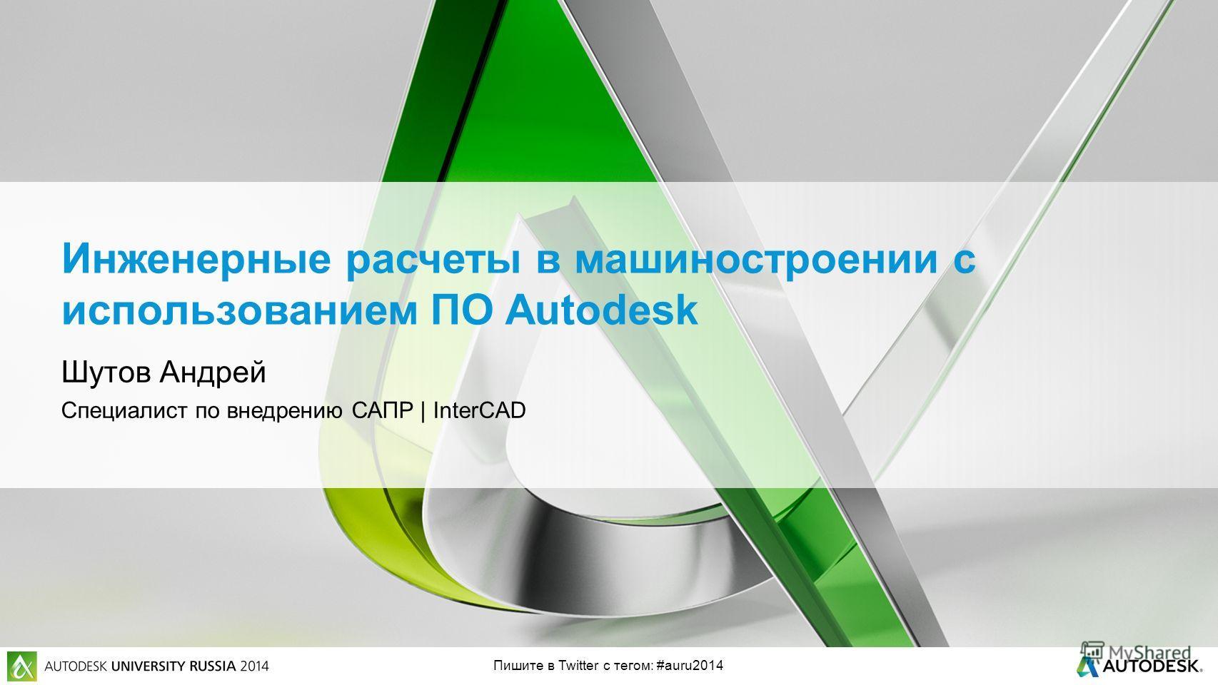 Пишите в Twitter с тегом: #auru2014 Инженерные расчеты в машиностроении с использованием ПО Autodesk Шутов Андрей Специалист по внедрению САПР | InterCAD