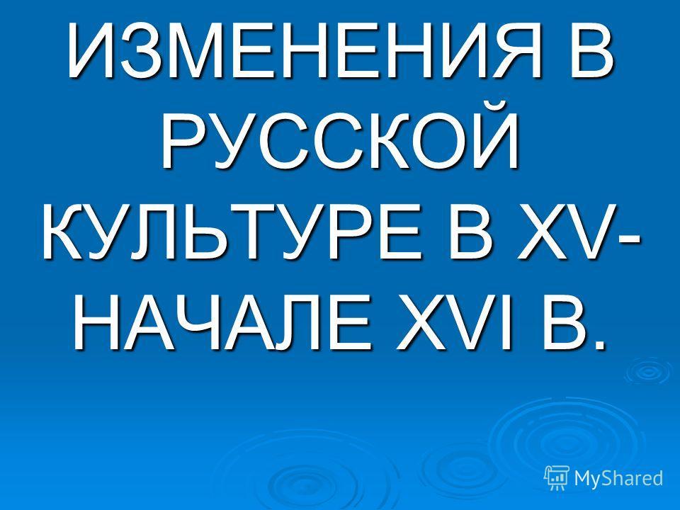 ИЗМЕНЕНИЯ В РУССКОЙ КУЛЬТУРЕ В XV- НАЧАЛЕ XVI В.