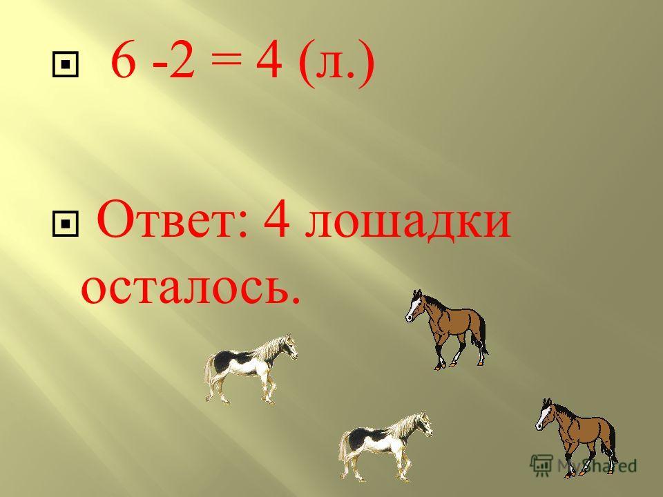 6 -2 = 4 (л.) Ответ: 4 лошадки осталось.