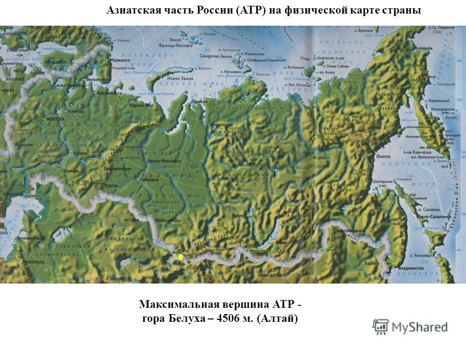 Азиатская часть России (АТР) на физической карте страны Максимальная вершина АТР - гора Белуха – 4506 м. (Алтай)