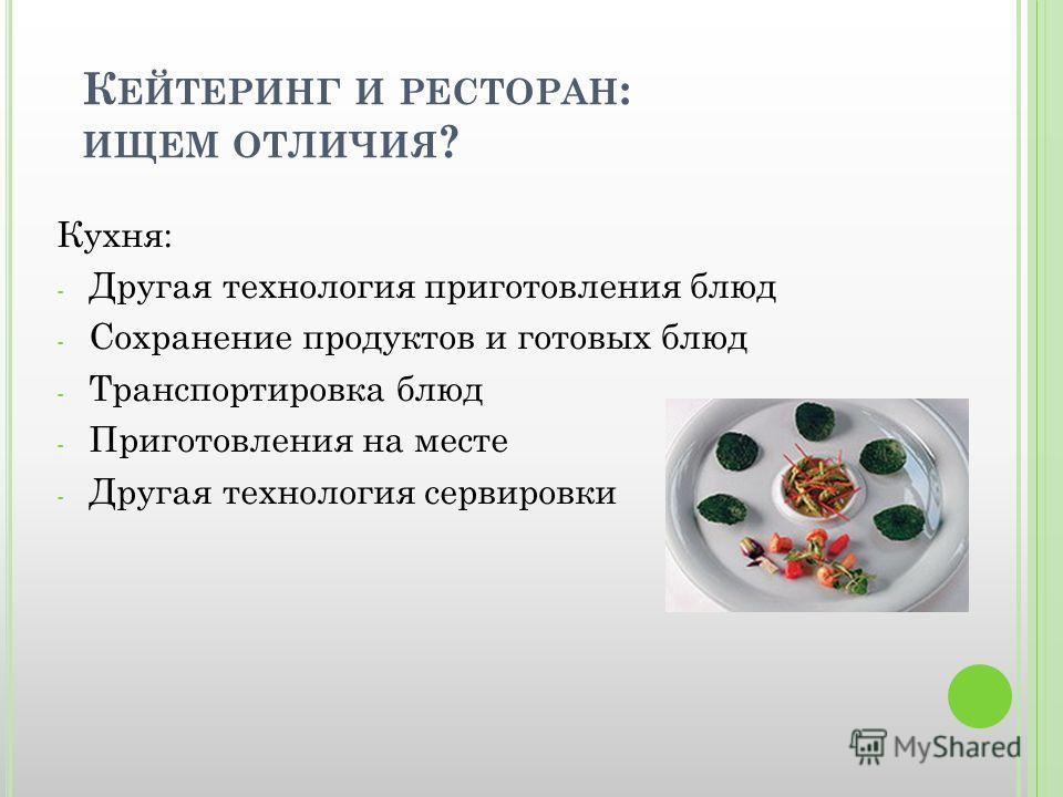 К ЕЙТЕРИНГ И РЕСТОРАН : ИЩЕМ ОТЛИЧИЯ ? Кухня: - Другая технология приготовления блюд - Сохранение продуктов и готовых блюд - Транспортировка блюд - Приготовления на месте - Другая технология сервировки