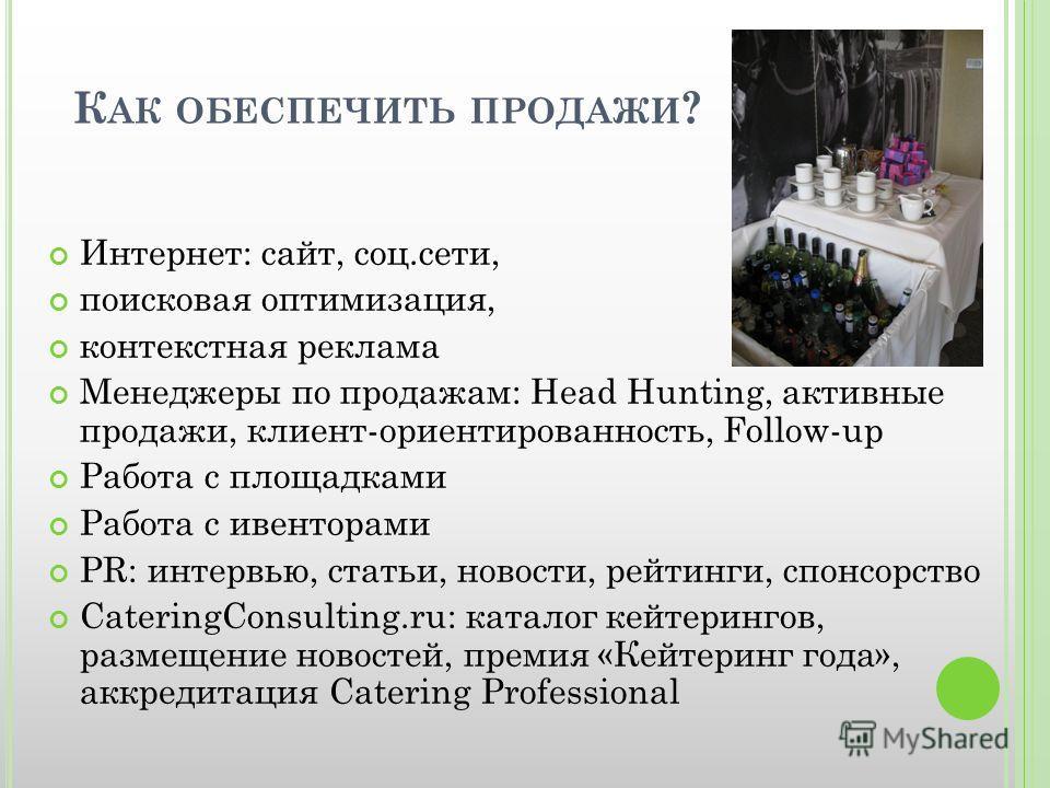 К АК ОБЕСПЕЧИТЬ ПРОДАЖИ ? Интернет: сайт, соц.сети, поисковая оптимизация, контекстная реклама Менеджеры по продажам: Head Hunting, активные продажи, клиент-ориентированность, Follow-up Работа с площадками Работа с ивенторами PR: интервью, статьи, но