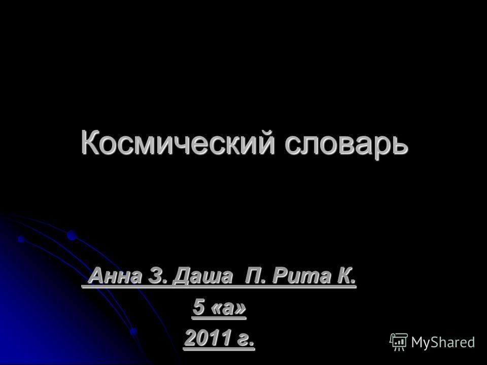 Космический словарь Анна З. Даша П. Рита К. Анна З. Даша П. Рита К. 5 «а» 2011 г.