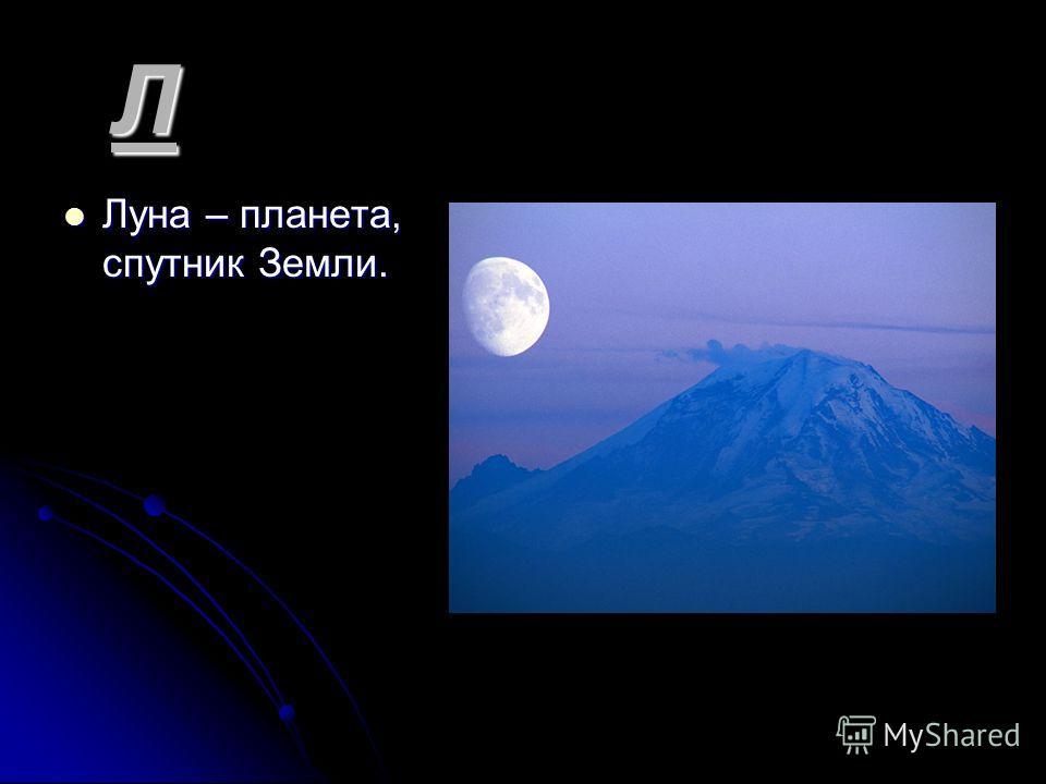 Л Луна – планета, спутник Земли. Луна – планета, спутник Земли.