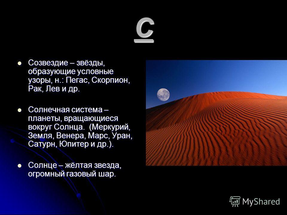 С Созвездие – звёзды, образующие условные узоры, н.: Пегас, Скорпион, Рак, Лев и др. Солнечная система – планеты, вращающиеся вокруг Солнца. (Меркурий, Земля, Венера, Марс, Уран, Сатурн, Юпитер и др.). Солнце – жёлтая звезда, огромный газовый шар.