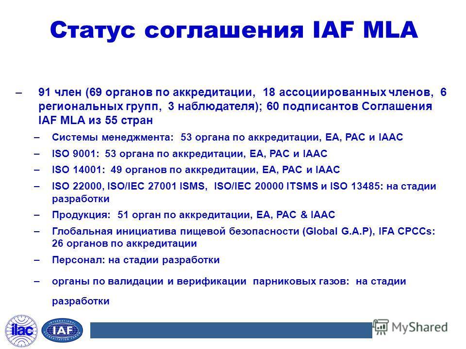 Статус соглашения IAF MLA –91 член (69 органов по аккредитации, 18 ассоциированных членов, 6 региональных групп, 3 наблюдателя); 60 подписантов Соглашения IAF MLA из 55 стран –Системы менеджмента: 53 органа по аккредитации, EA, PAC и IAAC –ISO 9001: