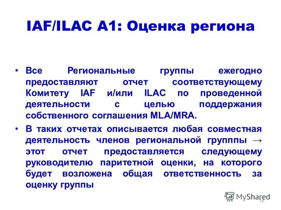 IAF/ILAC A1: Оценка региона Все Региональные группы ежегодно предоставляют отчет соответствующему Комитету IAF и/или ILAC по проведенной деятельности с целью поддержания собственного соглашения MLA/MRA. В таких отчетах описывается любая совместная де