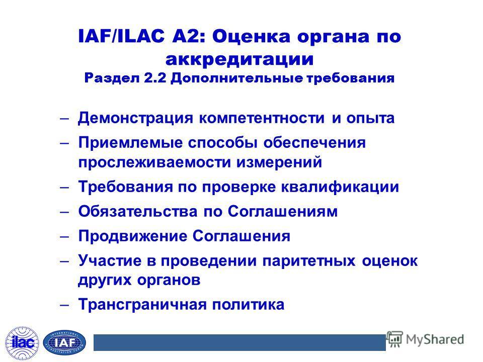 IAF/ILAC A2: Оценка органа по аккредитации Раздел 2.2 Дополнительные требования –Демонстрация компетентности и опыта –Приемлемые способы обеспечения прослеживаемости измерений –Требования по проверке квалификации –Обязательства по Соглашениям –Продви