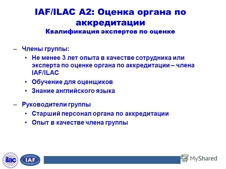 IAF/ILAC A2: Оценка органа по аккредитации Квалификация экспертов по оценке –Члены группы: Не менее 3 лет опыта в качестве сотрудника или эксперта по оценке органа по аккредитации – члена IAF/ILAC Обучение для оценщиков Знание английского языка –Руко