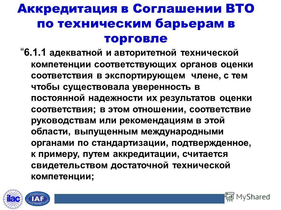 6.1.1 адекватной и авторитетной технической компетенции соответствующих органов оценки соответствия в экспортирующем члене, с тем чтобы существовала уверенность в постоянной надежности их результатов оценки соответствия; в этом отношении, соответстви