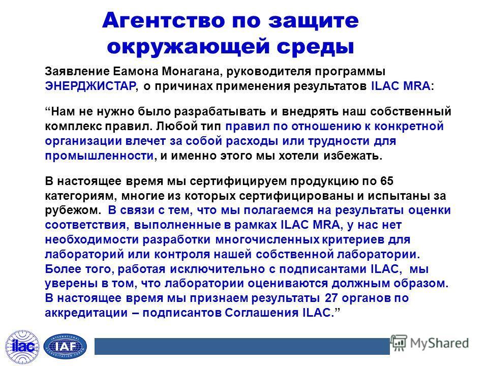 Агентство по защите окружающей среды Заявление Еамона Монагана, руководителя программы ЭНЕРДЖИСТАР, о причинах применения результатов ILAC MRA: Нам не нужно было разрабатывать и внедрять наш собственный комплекс правил. Любой тип правил по отношению