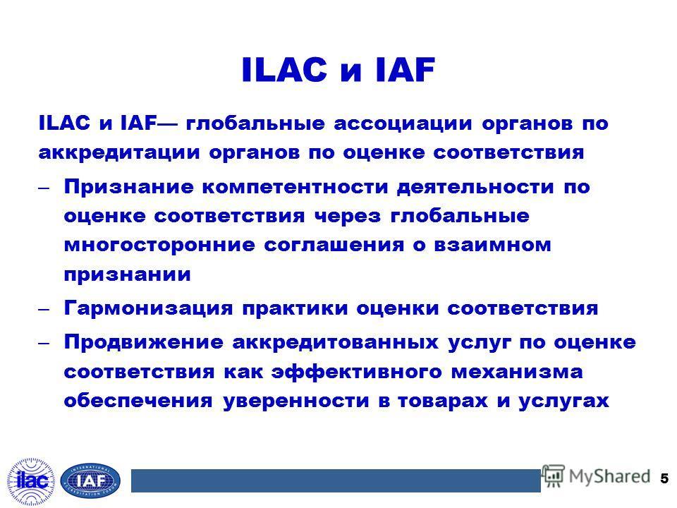 ILAC и IAF ILAC и IAF глобальные ассоциации органов по аккредитации органов по оценке соответствия – Признание компетентности деятельности по оценке соответствия через глобальные многосторонние соглашения о взаимном признании – Гармонизация практики