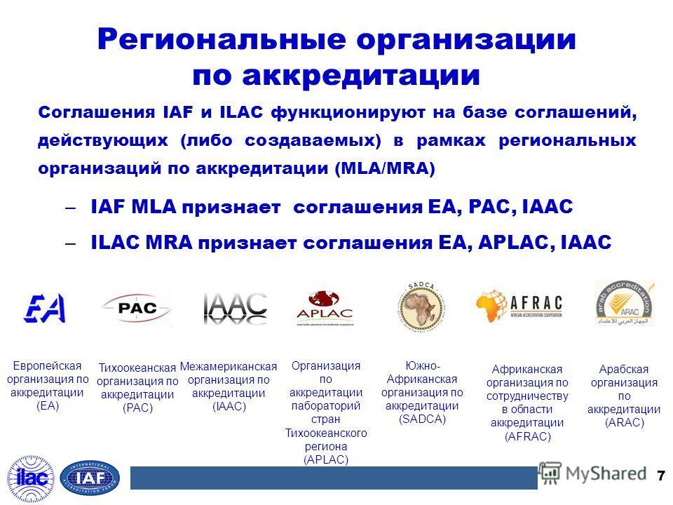 Региональные организации по аккредитации Соглашения IAF и ILAC функционируют на базе соглашений, действующих (либо создаваемых) в рамках региональных организаций по аккредитации (MLA/MRA) 7 – IAF MLA признает соглашения EA, PAC, IAAC – ILAC MRA призн