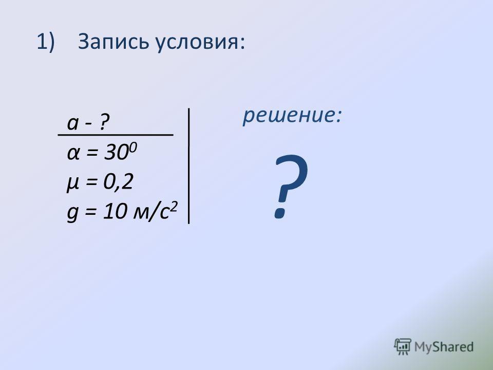 1) Запись условия: а - ? α = 30 0 µ = 0,2 g = 10 м/с 2 решение: ?
