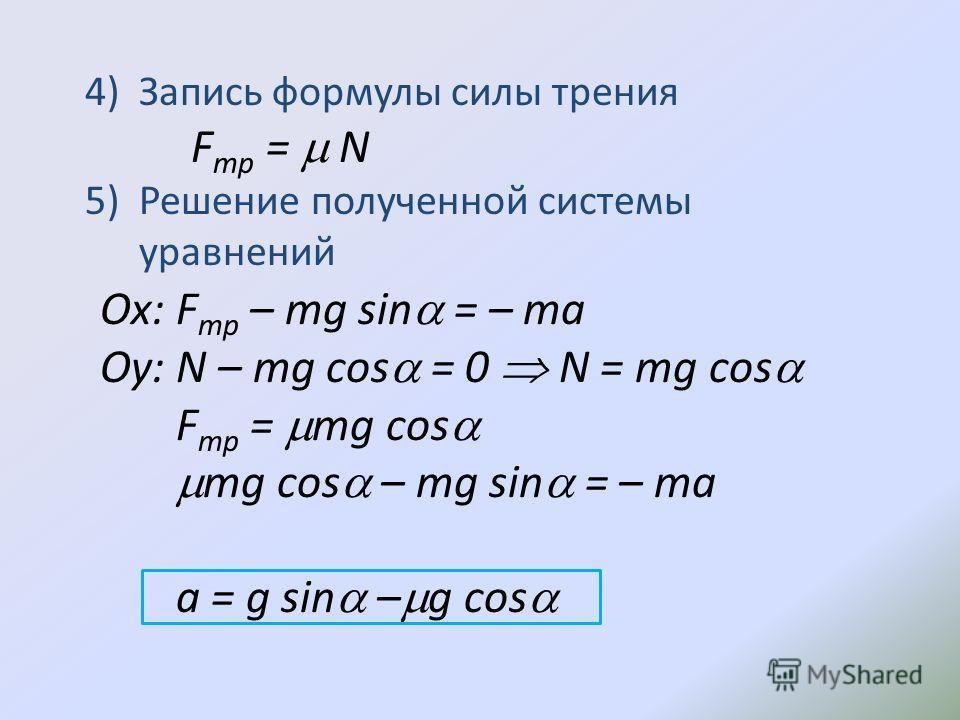4)Запись формулы силы трения F тр = N 5)Решение полученной системы уравнений Ox: F тр – mg sin = – ma Oy: N – mg cos = 0 N = mg cos F тр = mg cos mg cos – mg sin = – ma a = g sin – g cos