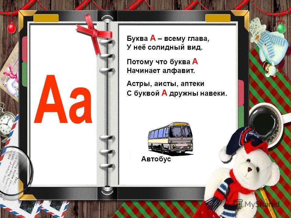 Буква А – всему глава, У неё солидный вид. Потому что буква А Начинает алфавит. Астры, аисты, аптеки С буквой А дружны навеки. Автобус