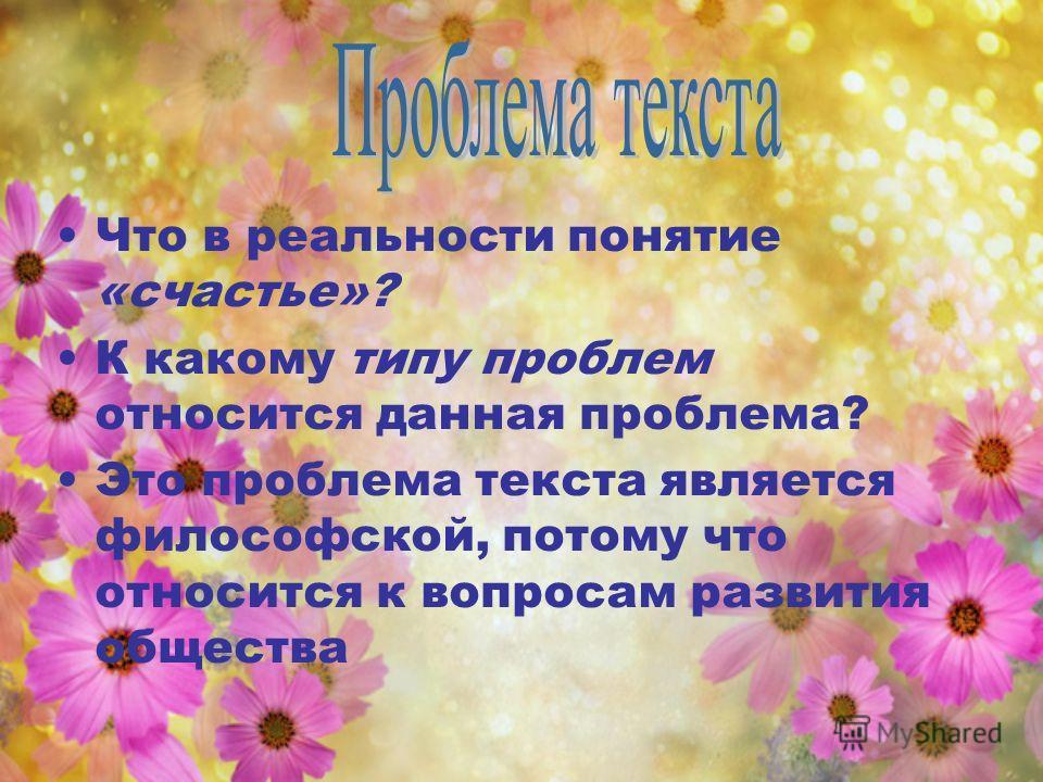 Что в реальности понятие «счастье»? К какому типу проблем относится данная проблема? Это проблема текста является философской, потому что относится к вопросам развития общества