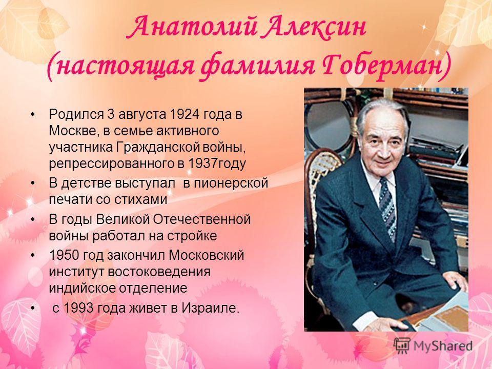 Анатолий Алексин (настоящая фамилия Гоберман) Родился 3 августа 1924 года в Москве, в семье активного участника Гражданской войны, репрессированного в 1937 году В детстве выступал в пионерской печати со стихами В годы Великой Отечественной войны рабо
