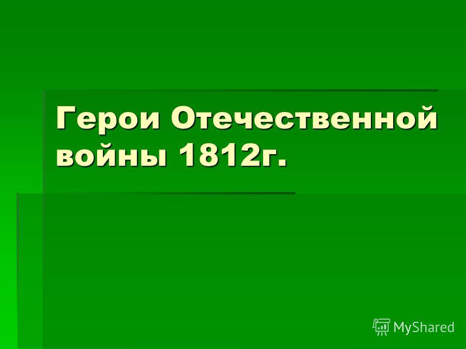 Герои Отечественной войны 1812 г.