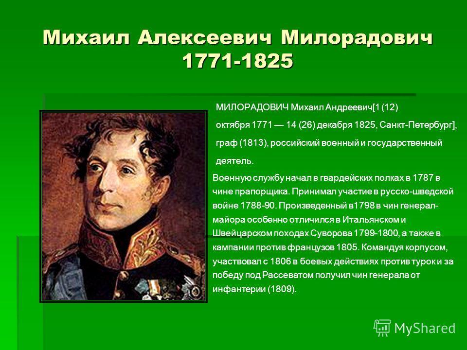 Михаил Алексеевич Милорадович 1771-1825 МИЛОРАДОВИЧ Михаил Андреевич[1 (12) октября 1771 14 (26) декабря 1825, Санкт-Петербург], граф (1813), российский военный и государственный деятель. Военную службу начал в гвардейских полках в 1787 в чине прапор