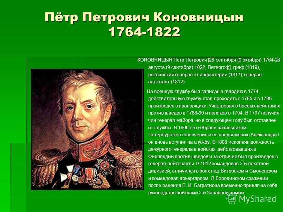 Пётр Петрович Коновницын 1764-1822 КОНОВНИЦЫН Петр Петрович [28 сентября (9 октября) 1764-28 августа (9 сентября) 1822, Петергоф], граф (1819), российский генерал от инфантерии (1817), генерал- адъютант (1812). На военную службу был записан в гвардию