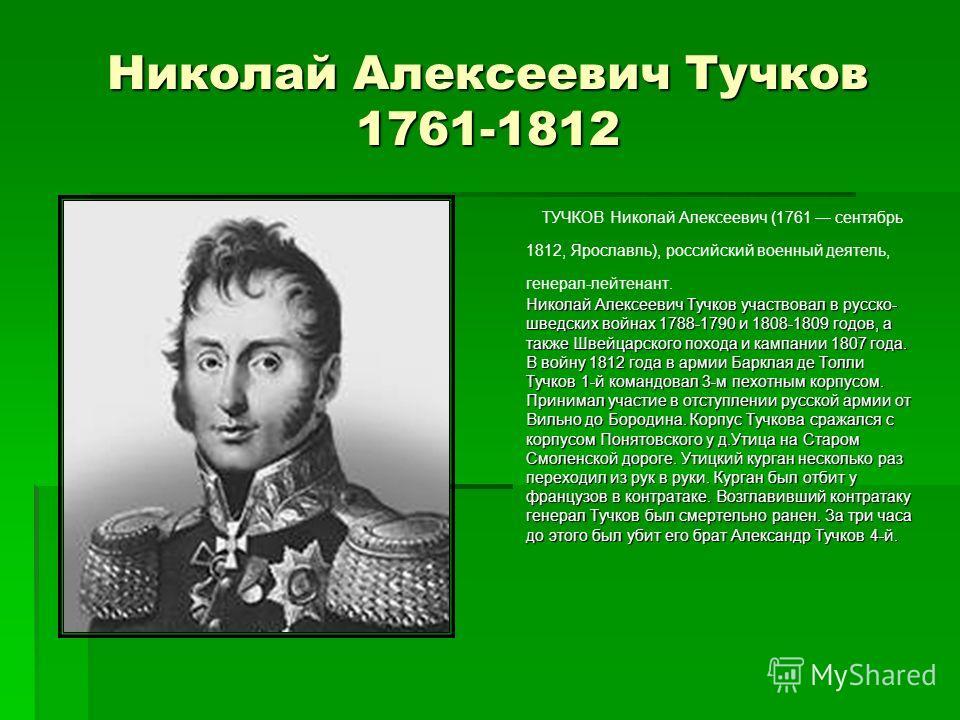 Николай Алексеевич Тучков 1761-1812 ТУЧКОВ Николай Алексеевич (1761 сентябрь 1812, Ярославль), российский военный деятель, генерал-лейтенант. Николай Алексеевич Тучков участвовал в русско- шведских войнах 1788-1790 и 1808-1809 годов, а также Швейцарс