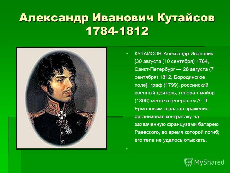 Александр Иванович Кутайсов 1784-1812 КУТАЙСОВ Александр Иванович [30 августа (10 сентября) 1784, Санкт-Петербург 26 августа (7 сентября) 1812, Бородинское поле], граф (1799), российский военный деятель, генерал-майор (1806) месте с генералом А. П. Е