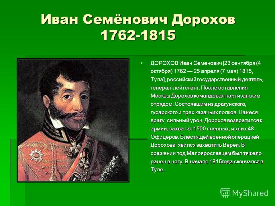 Иван Семёнович Дорохов 1762-1815 После оставления Москвы Дорохов командовал партизанским отрядом, Состоявшим из драгунского, гусарского и трех казачьих полков. Нанеся врагу сильный урон, Дорохов возвратился к армии, захватил 1500 пленных, из них 48 О