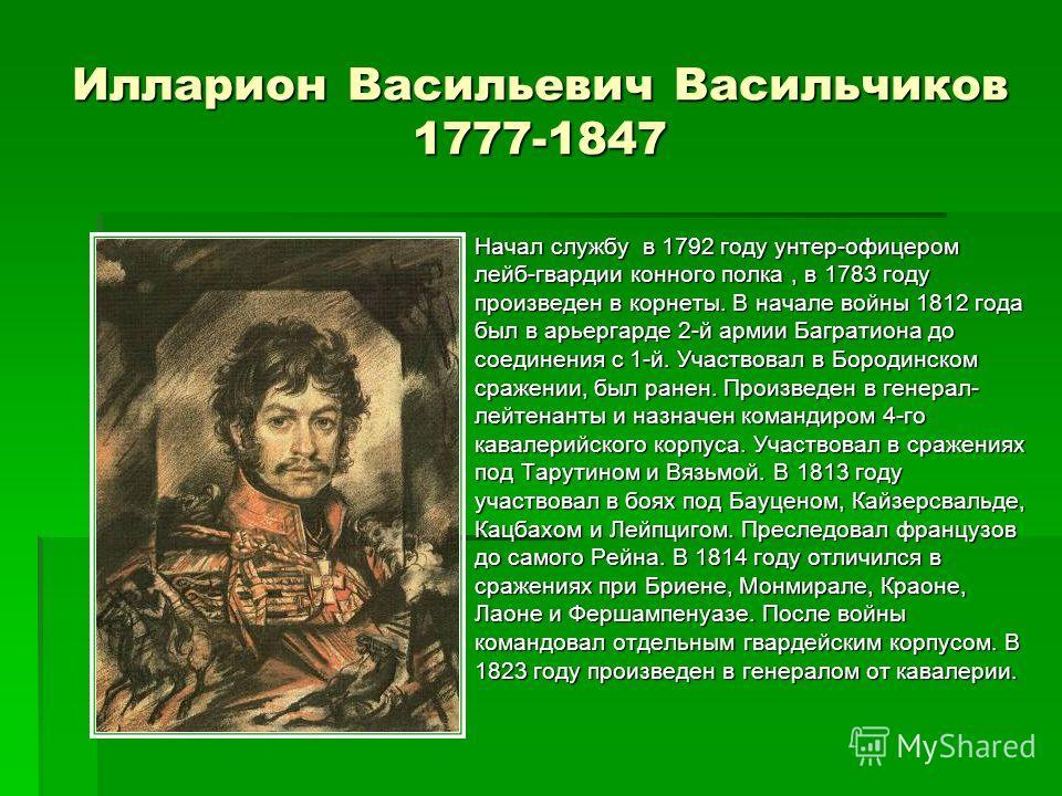 Илларион Васильевич Васильчиков 1777-1847 Начал службу в 1792 году унтер-офицером лейб-гвардии конного полка, в 1783 году произведен в корнеты. В начале войны 1812 года был в арьергарде 2-й армии Багратиона до соединения с 1-й. Участвовал в Бородинск