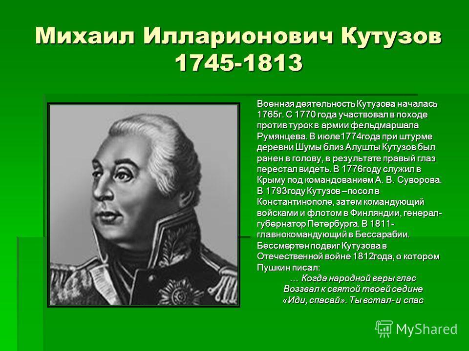 Михаил Илларионович Кутузов 1745-1813 Военная деятельность Кутузова началась 1765 г. С 1770 года участвовал в походе против турок в армии фельдмаршала Румянцева. В июле 1774 года при штурме деревни Шумы близ Алушты Кутузов был ранен в голову, в резул