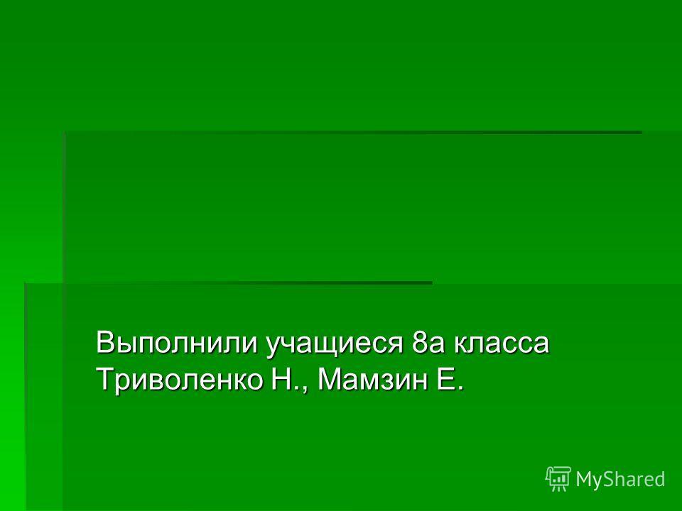 Выполнили учащиеся 8 а класса Триволенко Н., Мамзин Е.