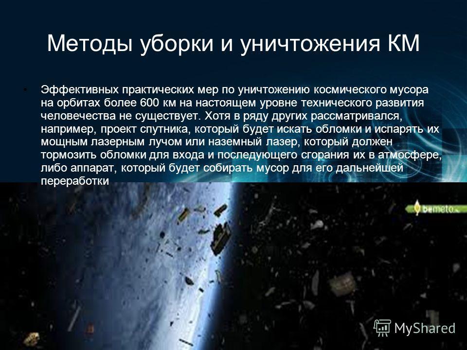 Методы уборки и уничтожения КМ Эффективных практических мер по уничтожению космического мусора на орбитах более 600 км на настоящем уровне технического развития человечества не существует. Хотя в ряду других рассматривался, например, проект спутника,