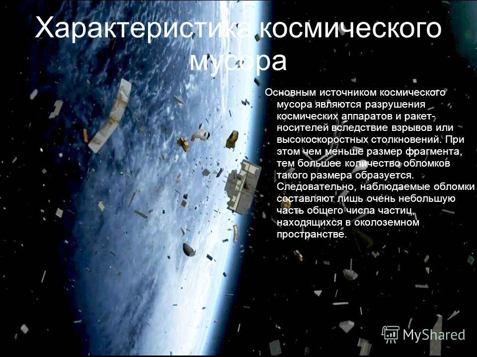 Характеристика космического мусора Основным источником космического мусора являются разрушения космических аппаратов и ракет- носителей вследствие взрывов или высокоскоростных столкновений. При этом чем меньше размер фрагмента, тем большее количество