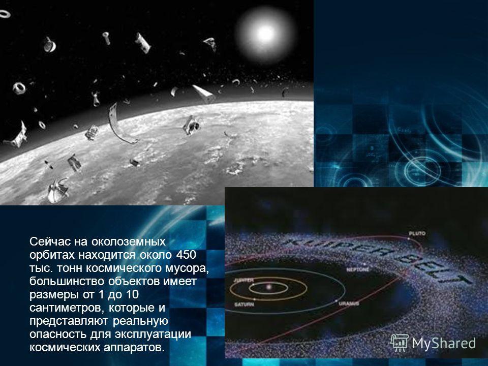 Сейчас на околоземных орбитах находится около 450 тыс. тонн космического мусора, большинство объектов имеет размеры от 1 до 10 сантиметров, которые и представляют реальную опасность для эксплуатации космических аппаратов.