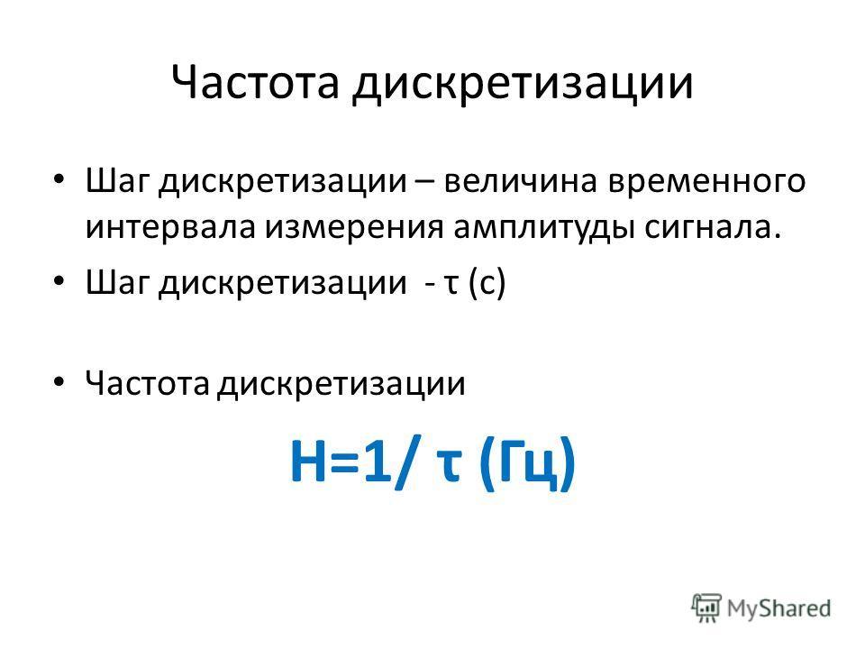 Частота дискретизации Шаг дискретизации – величина временного интервала измерения амплитуды сигнала. Шаг дискретизации - τ (с) Частота дискретизации Н=1/ τ (Гц)