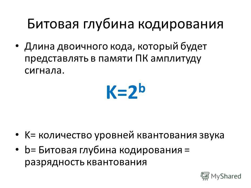 Битовая глубина кодирования Длина двоичного кода, который будет представлять в памяти ПК амплитуду сигнала. K=2 b K= количество уровней квантования звука b= Битовая глубина кодирования = разрядность квантования