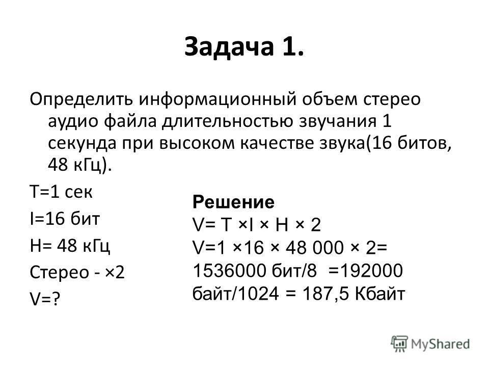 Задача 1. Определить информационный объем стерео аудио файла длительностью звучания 1 секунда при высоком качестве звука(16 битов, 48 к Гц). T=1 сек I=16 бит H= 48 к Гц Стерео - ×2 V=? Решение V= T ×I × H × 2 V=1 ×16 × 48 000 × 2= 1536000 бит/8 =1920